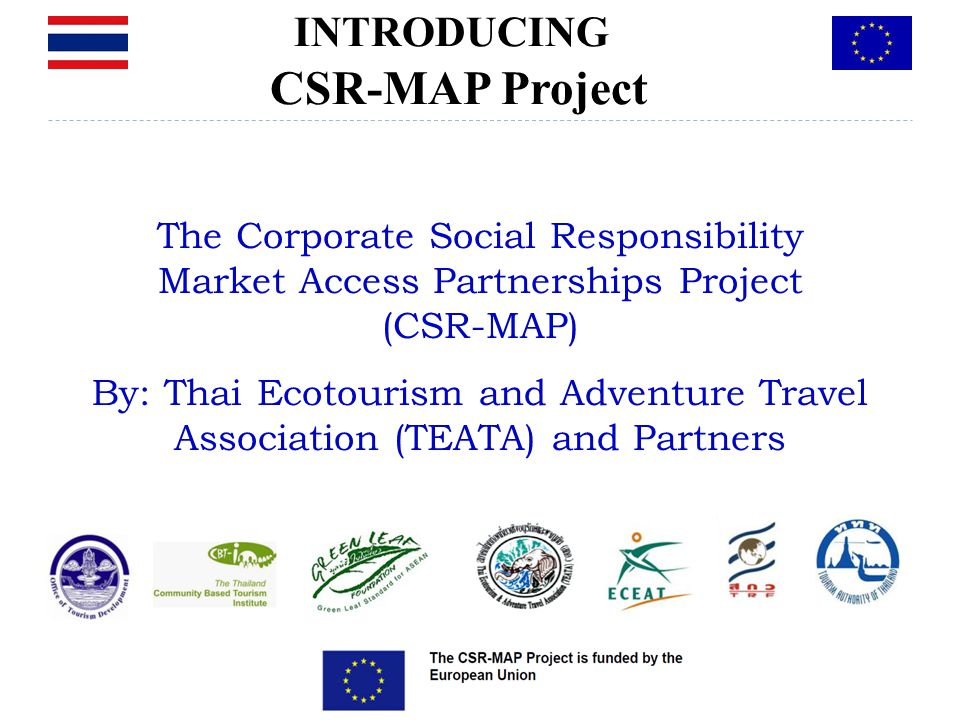 The Corporate Social Responsibility Market Access Partnerships Project (CSR-MAP) By: Thai Ecotourism and Adventure Travel Association (TEATA) and Partners Bangkok, 08 March 2011 INTRODUCING CSR-MAP Project