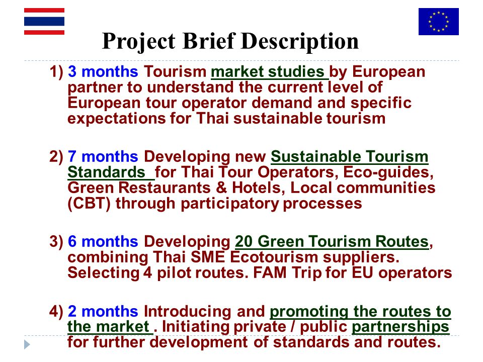 Project Brief Description 1) 3 months Tourism market studies by European partner to understand the current level of European tour operator demand and specific expectations for Thai sustainable tourism 2) 7 months Developing new Sustainable Tourism Standards for Thai Tour Operators, Eco-guides, Green Restaurants & Hotels, Local communities (CBT) through participatory processes 3) 6 months Developing 20 Green Tourism Routes, combining Thai SME Ecotourism suppliers.
