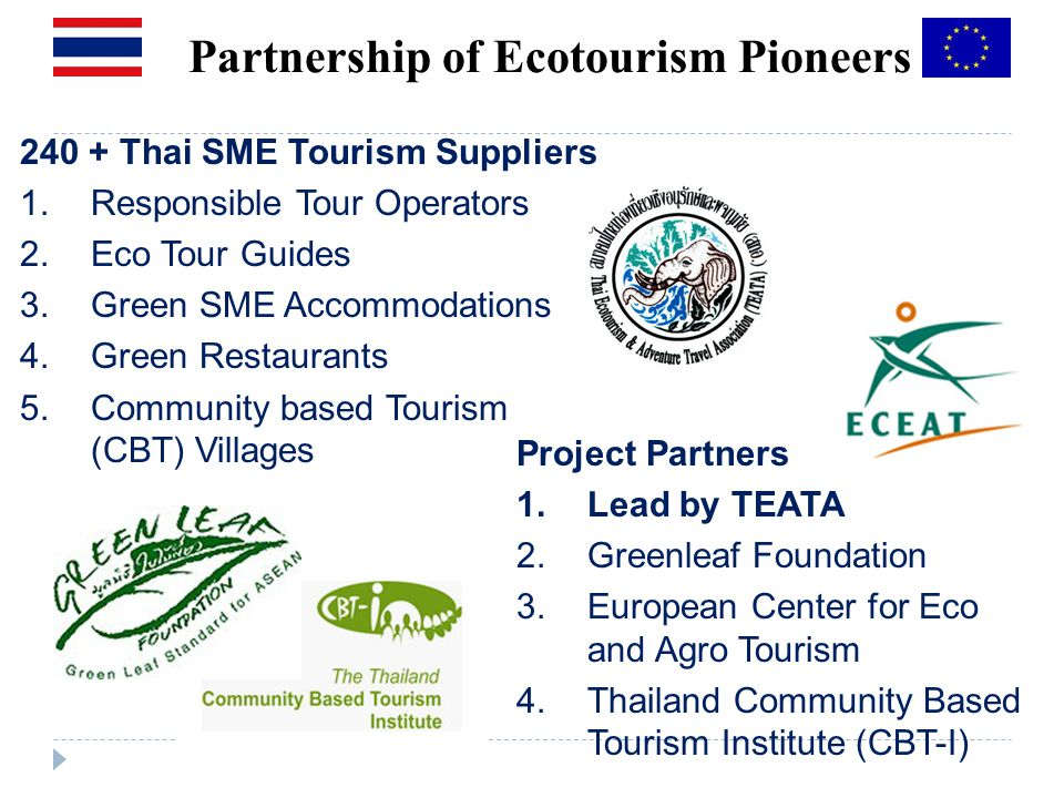 Partnership of Ecotourism Pioneers 240 + Thai SME Tourism Suppliers 1.Responsible Tour Operators 2.Eco Tour Guides 3.Green SME Accommodations 4.Green Restaurants 5.Community based Tourism (CBT) Villages Project Partners 1.Lead by TEATA 2.Greenleaf Foundation 3.European Center for Eco and Agro Tourism 4.Thailand Community Based Tourism Institute (CBT-I)