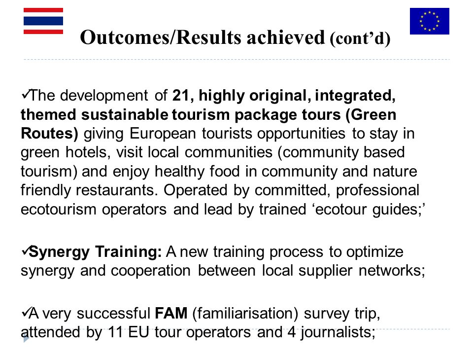 Outcomes/Results achieved (contd) The development of 21, highly original, integrated, themed sustainable tourism package tours (Green Routes) giving European tourists opportunities to stay in green hotels, visit local communities (community based tourism) and enjoy healthy food in community and nature friendly restaurants.