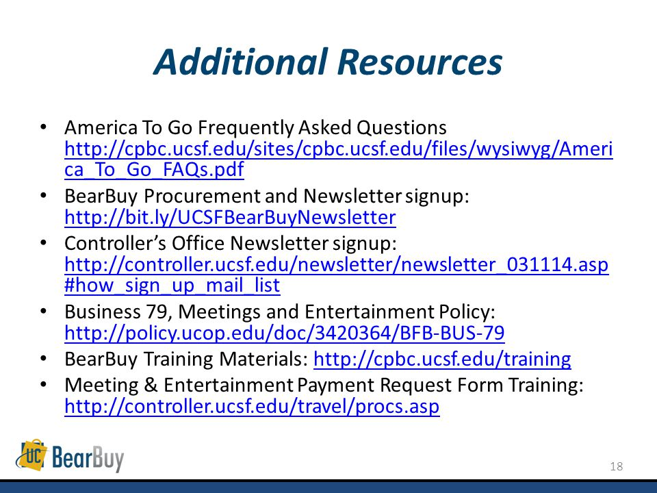 18 Additional Resources America To Go Frequently Asked Questions   ca_To_Go_FAQs.pdf   ca_To_Go_FAQs.pdf BearBuy Procurement and Newsletter signup:     Controllers Office Newsletter signup:   #how_sign_up_mail_list   #how_sign_up_mail_list Business 79, Meetings and Entertainment Policy:     BearBuy Training Materials:   Meeting & Entertainment Payment Request Form Training: