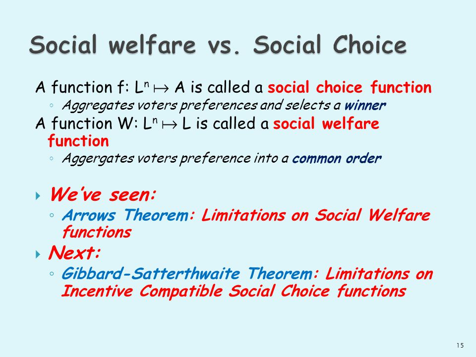 A function f: L n A is called a social choice function Aggregates voters preferences and selects a winner A function W: L n L is called a social welfare function Aggergates voters preference into a common order Weve seen: Arrows Theorem: Limitations on Social Welfare functions Next: Gibbard-Satterthwaite Theorem: Limitations on Incentive Compatible Social Choice functions 15