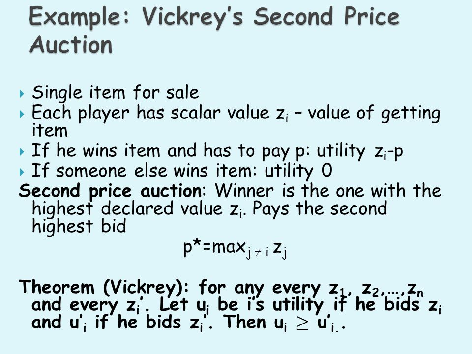 Single item for sale Each player has scalar value z i – value of getting item If he wins item and has to pay p: utility z i -p If someone else wins item: utility 0 Second price auction: Winner is the one with the highest declared value z i.