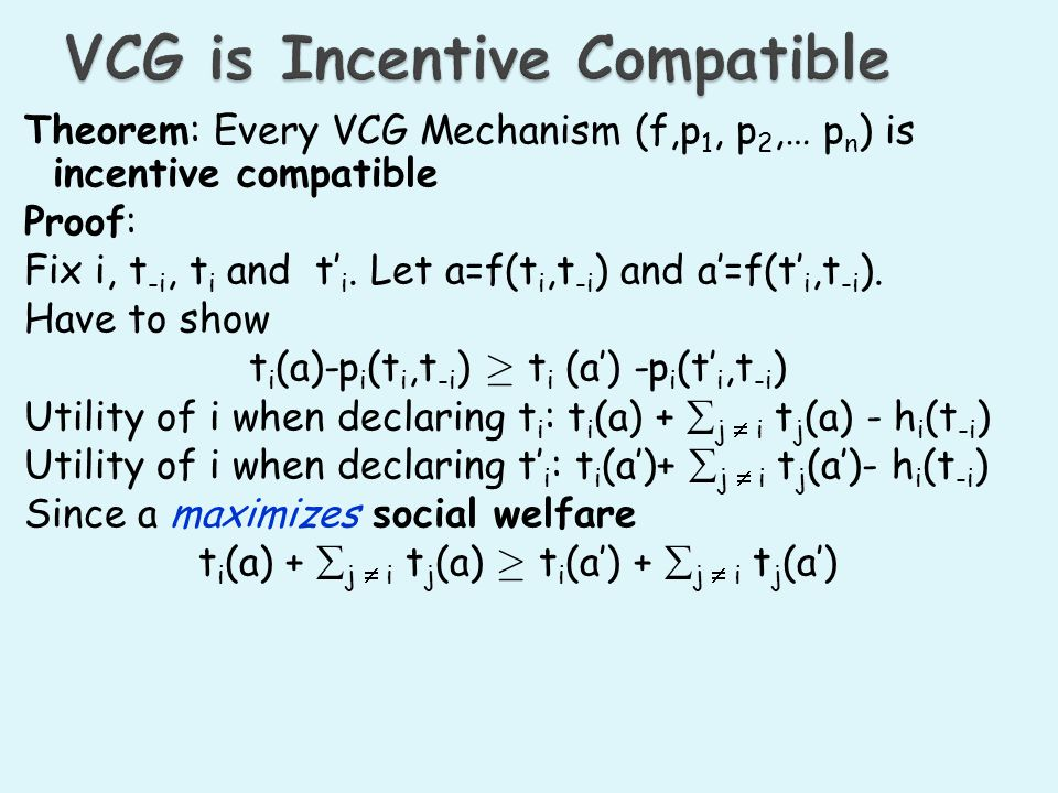 Theorem: Every VCG Mechanism (f,p 1, p 2,… p n ) is incentive compatible Proof: Fix i, t -i, t i and t i.