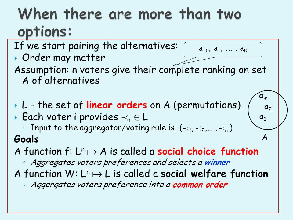 If we start pairing the alternatives: Order may matter Assumption: n voters give their complete ranking on set A of alternatives L – the set of linear orders on A (permutations).