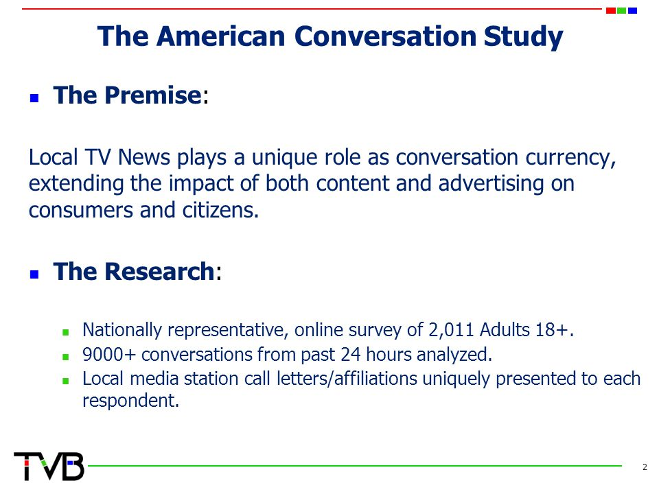 The American Conversation Study The Premise: Local TV News plays a unique role as conversation currency, extending the impact of both content and advertising on consumers and citizens.