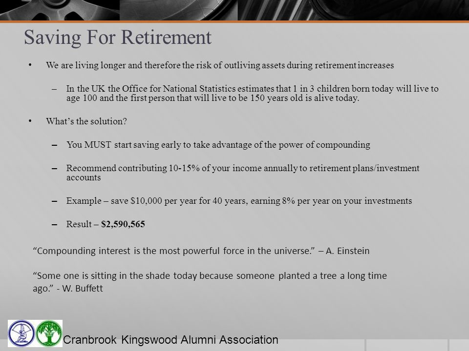 Cranbrook Kingswood Alumni Association Saving For Retirement We are living longer and therefore the risk of outliving assets during retirement increases –In the UK the Office for National Statistics estimates that 1 in 3 children born today will live to age 100 and the first person that will live to be 150 years old is alive today.
