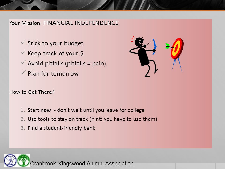 Cranbrook Kingswood Alumni Association Your Mission: FINANCIAL INDEPENDENCE Stick to your budget Keep track of your $ Avoid pitfalls (pitfalls = pain) Plan for tomorrow How to Get There.