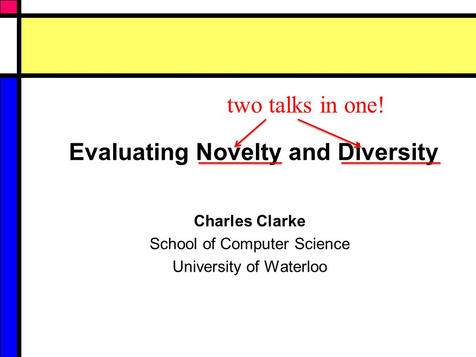 Evaluating Novelty and Diversity Charles Clarke School of Computer Science University of Waterloo two talks in one!
