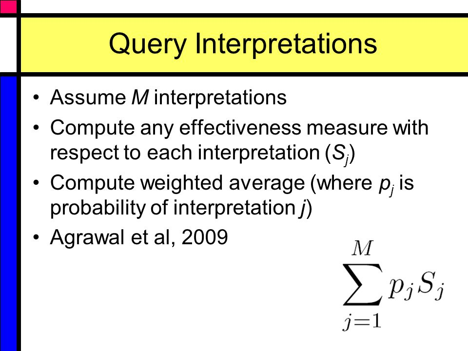 Query Interpretations Assume M interpretations Compute any effectiveness measure with respect to each interpretation (S j ) Compute weighted average (where p j is probability of interpretation j) Agrawal et al, 2009