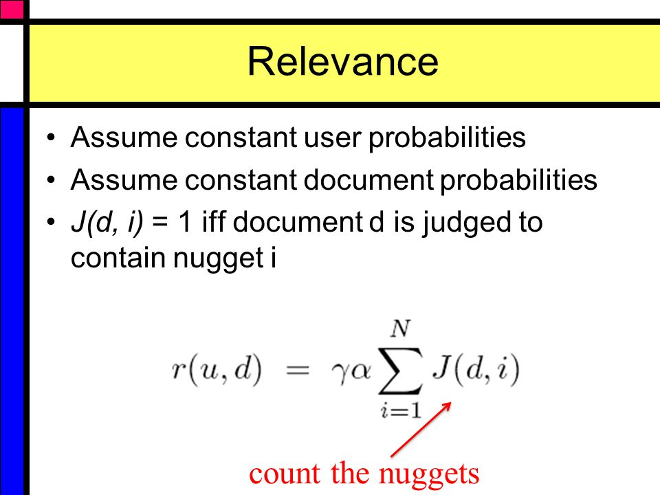 Relevance Assume constant user probabilities Assume constant document probabilities J(d, i) = 1 iff document d is judged to contain nugget i count the nuggets