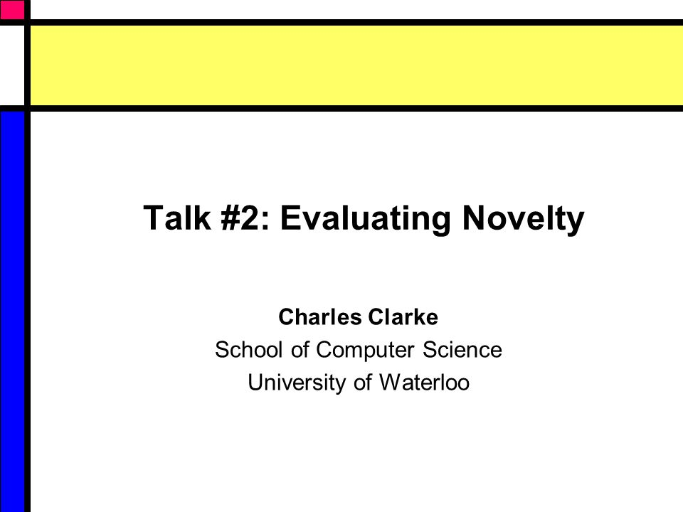 Talk #2: Evaluating Novelty Charles Clarke School of Computer Science University of Waterloo