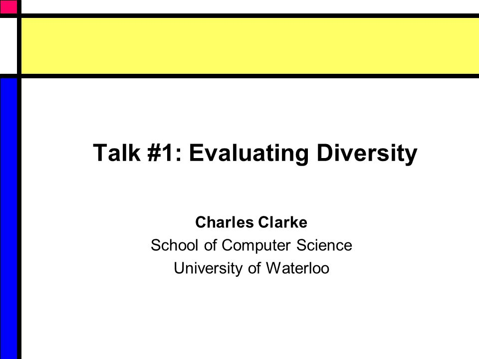 Talk #1: Evaluating Diversity Charles Clarke School of Computer Science University of Waterloo