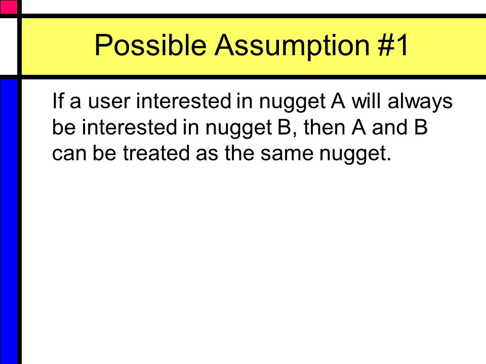 Possible Assumption #2 A user interested in nugget A will never be interested in nugget B (and vice versa).