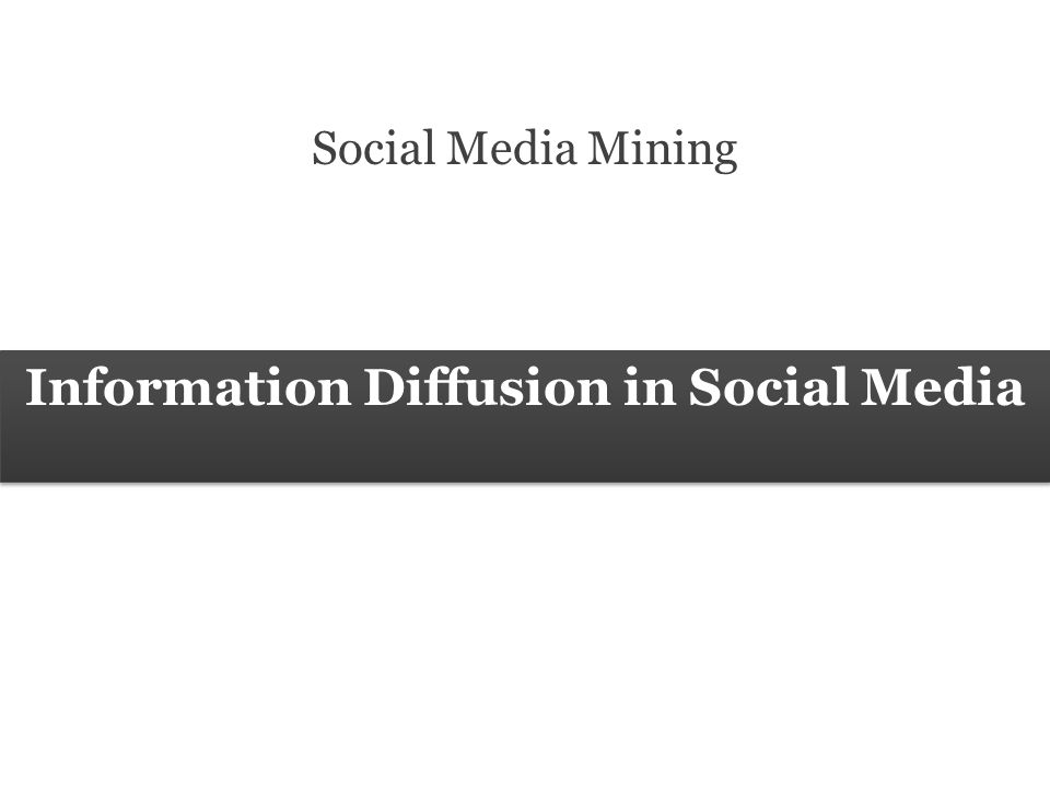 42 Social Media Mining Measures and Metrics 42 Social Media Mining Information Diffusion The network is not observable Only public information is observable Diffusion of Innovations