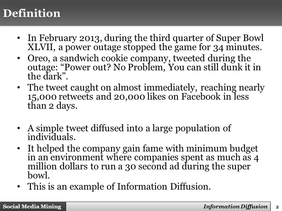 33 Social Media Mining Measures and Metrics 33 Social Media Mining Information Diffusion Maximizing the spread of cascades Maximizing the Spread of Cascades is the problem of nding a small set of nodes in a social network such that their aggregated spread in the network is maximized Applications – Product marketing – Influence