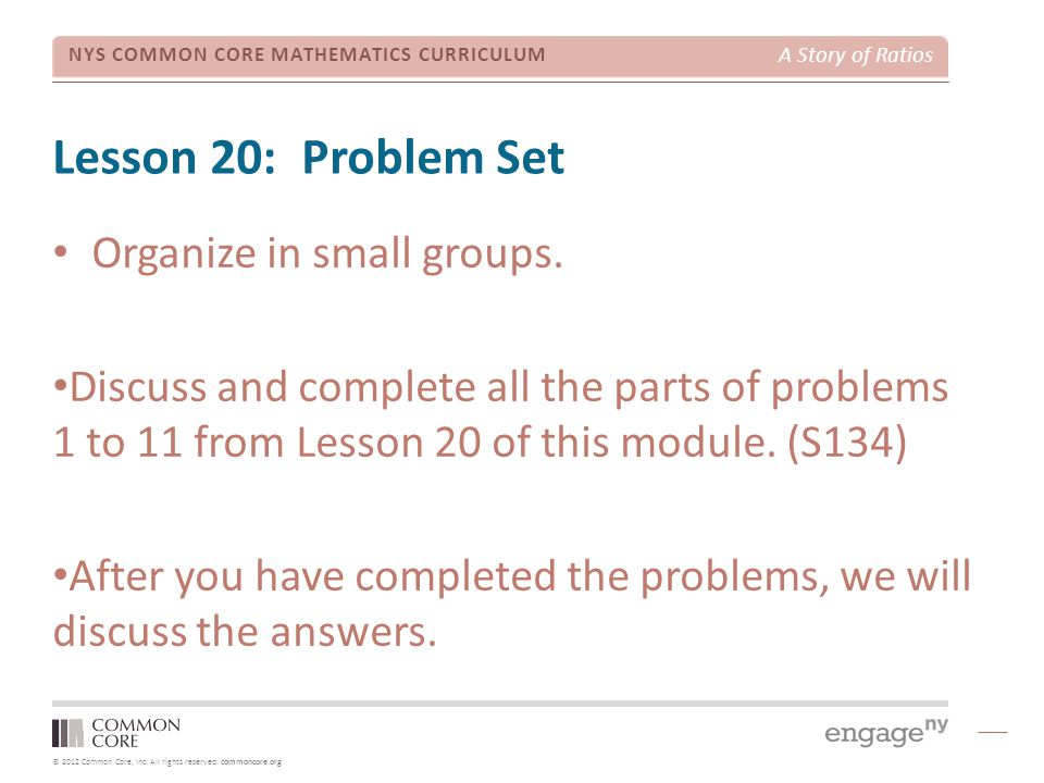 © 2012 Common Core, Inc. All rights reserved. commoncore.org NYS COMMON CORE MATHEMATICS CURRICULUM A Story of Ratios Lesson 20: Problem Set Organize