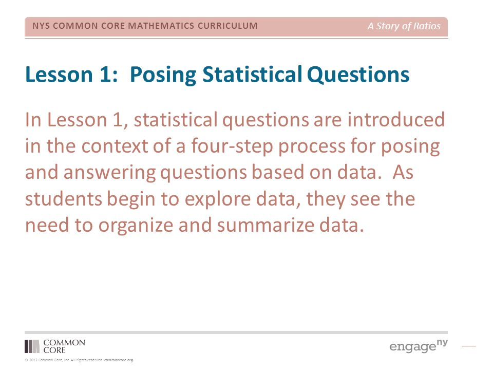 © 2012 Common Core, Inc. All rights reserved. commoncore.org NYS COMMON CORE MATHEMATICS CURRICULUM A Story of Ratios Lesson 1: Posing Statistical Que