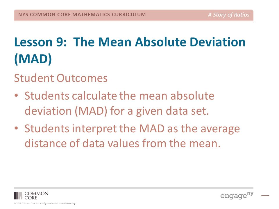 © 2012 Common Core, Inc. All rights reserved. commoncore.org NYS COMMON CORE MATHEMATICS CURRICULUM A Story of Ratios Lesson 9: The Mean Absolute Devi