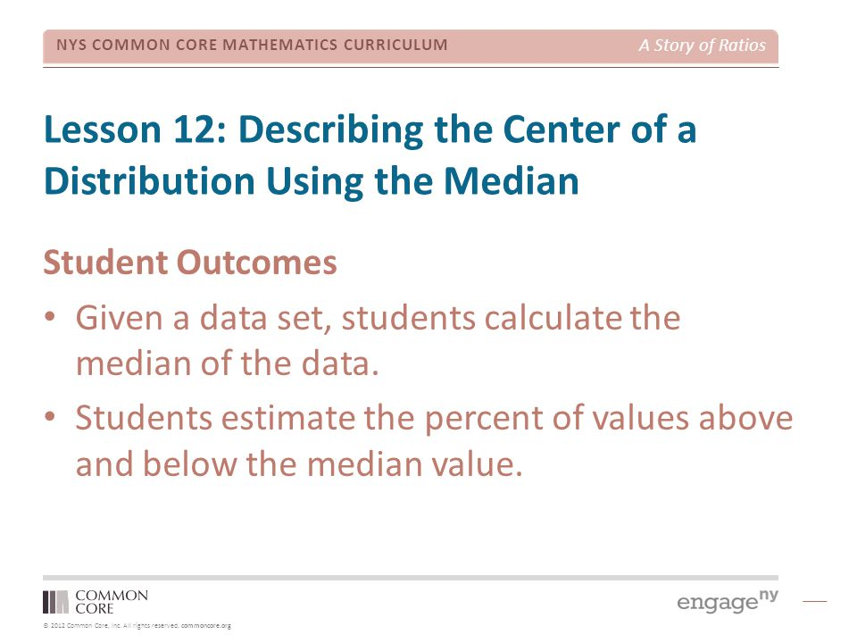 © 2012 Common Core, Inc. All rights reserved. commoncore.org NYS COMMON CORE MATHEMATICS CURRICULUM A Story of Ratios Lesson 12: Describing the Center