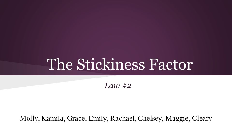 The Stickiness Factor Law #2 Molly, Kamila, Grace, Emily, Rachael, Chelsey, Maggie, Cleary