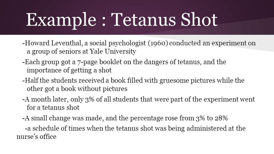 Example : Tetanus Shot -Howard Leventhal, a social psychologist (1960) conducted an experiment on a group of seniors at Yale University -Each group go