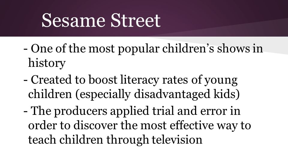 Sesame Street - One of the most popular childrens shows in history - Created to boost literacy rates of young children (especially disadvantaged kids)