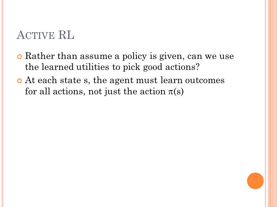 A CTIVE RL Rather than assume a policy is given, can we use the learned utilities to pick good actions? At each state s, the agent must learn outcomes