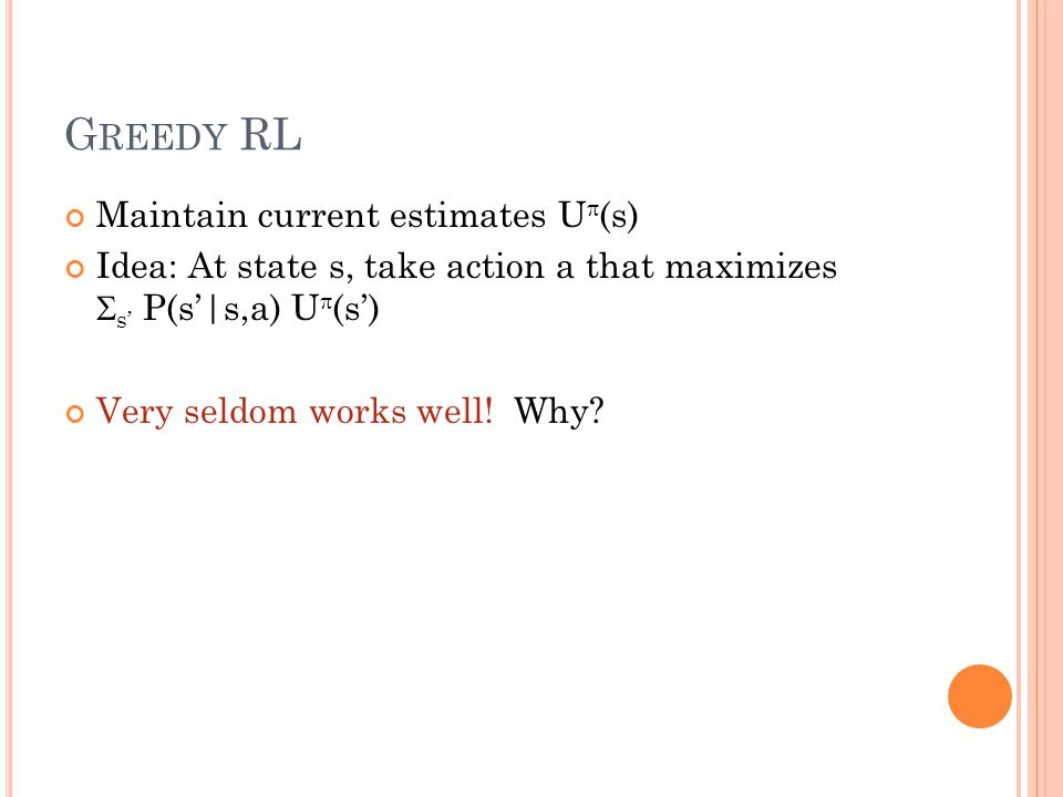 G REEDY RL Maintain current estimates U (s) Idea: At state s, take action a that maximizes s P(s|s,a) U (s) Very seldom works well! Why?