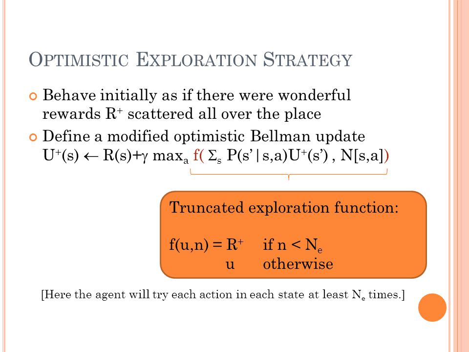 O PTIMISTIC E XPLORATION S TRATEGY Behave initially as if there were wonderful rewards R + scattered all over the place Define a modified optimistic Bellman update U + (s) R(s)+ max a f( s P(s|s,a)U + (s), N[s,a]) Truncated exploration function: f(u,n) = R + if n < N e uotherwise [Here the agent will try each action in each state at least N e times.]