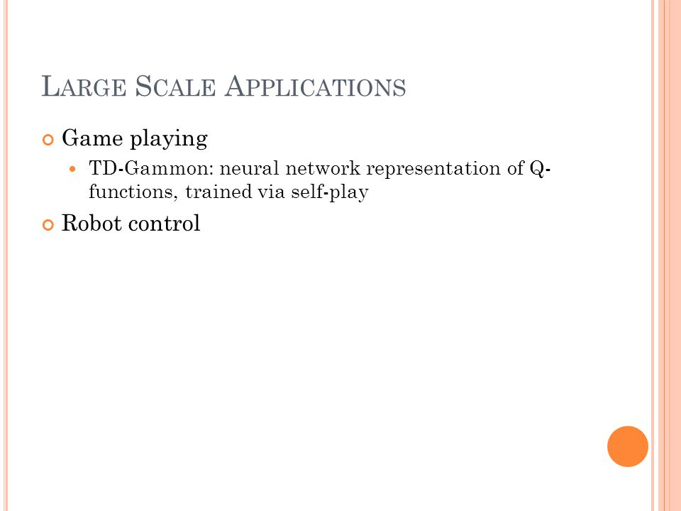 L ARGE S CALE A PPLICATIONS Game playing TD-Gammon: neural network representation of Q- functions, trained via self-play Robot control