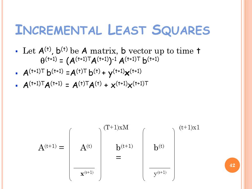 I NCREMENTAL L EAST S QUARES Let A (t), b (t) be A matrix, b vector up to time t (t+1) = (A (t+1)T A (t+1) ) -1 A (t+1)T b (t+1) A (t+1)T b (t+1) =A (