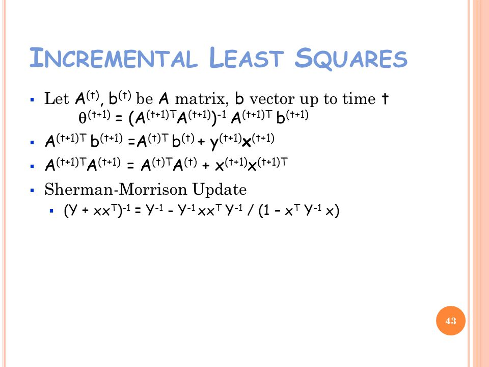 I NCREMENTAL L EAST S QUARES Let A (t), b (t) be A matrix, b vector up to time t (t+1) = (A (t+1)T A (t+1) ) -1 A (t+1)T b (t+1) A (t+1)T b (t+1) =A (t)T b (t) + y (t+1) x (t+1) A (t+1)T A (t+1) = A (t)T A (t) + x (t+1) x (t+1)T Sherman-Morrison Update (Y + xx T ) -1 = Y -1 - Y -1 xx T Y -1 / (1 – x T Y -1 x) 43