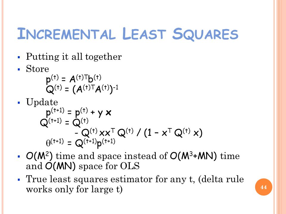 I NCREMENTAL L EAST S QUARES Putting it all together Store p (t) = A (t)T b (t) Q (t) = (A (t)T A (t) ) -1 Update p (t+1) = p (t) + y x Q (t+1) = Q (t) - Q (t) xx T Q (t) / (1 – x T Q (t) x) (t+1) = Q (t+1) p (t+1) O(M 2 ) time and space instead of O(M 3 +MN) time and O(MN) space for OLS True least squares estimator for any t, (delta rule works only for large t) 44