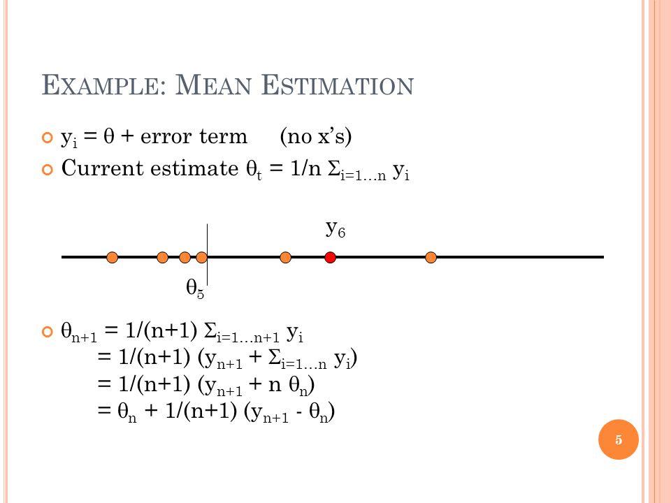 E XAMPLE : M EAN E STIMATION y i = + error term (no xs) Current estimate t = 1/n i=1…n y i n+1 = 1/(n+1) i=1…n+1 y i = 1/(n+1) (y n+1 + i=1…n y i ) = 1/(n+1) (y n+1 + n n ) = n + 1/(n+1) (y n+1 - n ) 5 5 y6y6