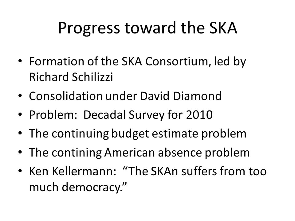 Progress toward the SKA Formation of the SKA Consortium, led by Richard Schilizzi Consolidation under David Diamond Problem: Decadal Survey for 2010 The continuing budget estimate problem The contining American absence problem Ken Kellermann: The SKAn suffers from too much democracy.
