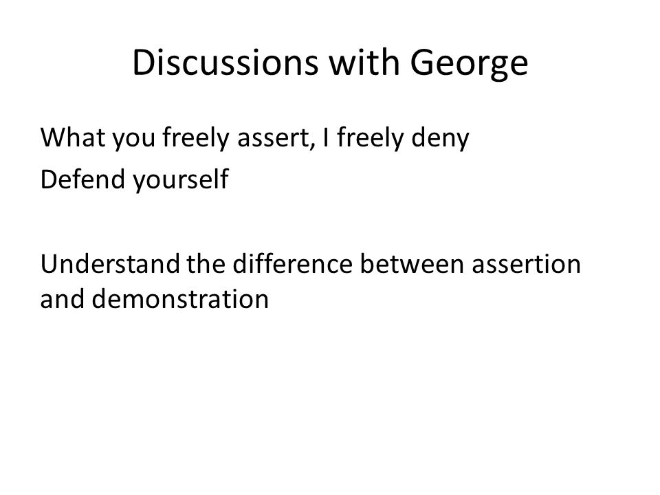 Discussions with George What you freely assert, I freely deny Defend yourself Understand the difference between assertion and demonstration