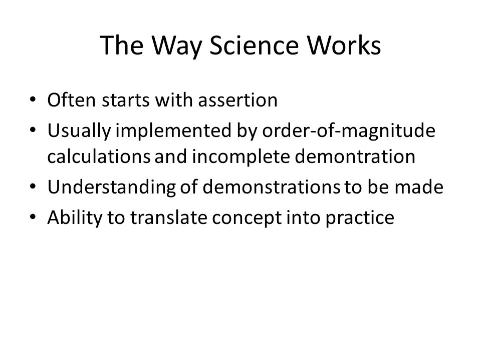 The Way Science Works Often starts with assertion Usually implemented by order-of-magnitude calculations and incomplete demontration Understanding of demonstrations to be made Ability to translate concept into practice