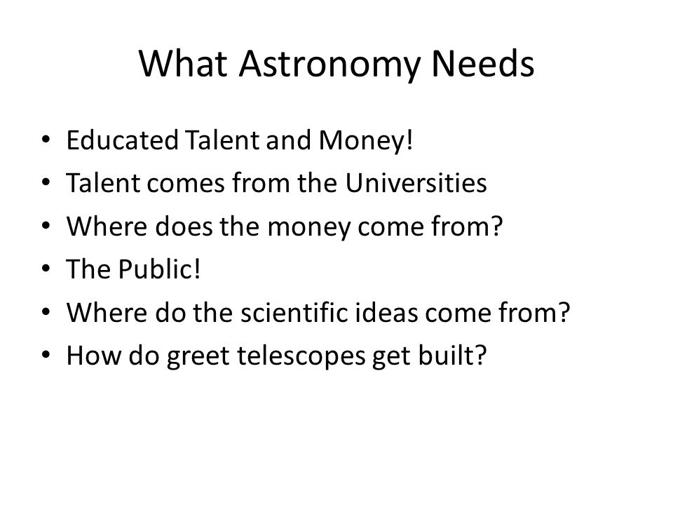 What Astronomy Needs Educated Talent and Money.