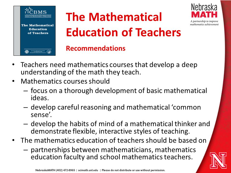 The Mathematical Education of Teachers Recommendations Teachers need mathematics courses that develop a deep understanding of the math they teach.