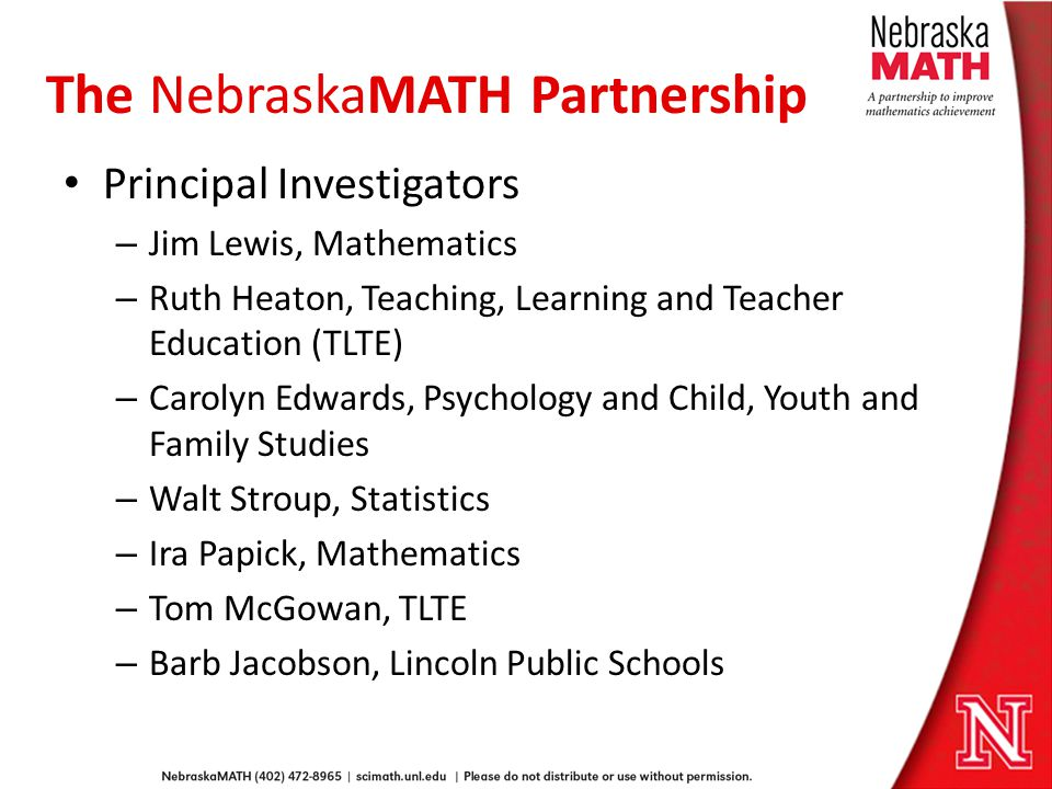 The NebraskaMATH Partnership Principal Investigators – Jim Lewis, Mathematics – Ruth Heaton, Teaching, Learning and Teacher Education (TLTE) – Carolyn Edwards, Psychology and Child, Youth and Family Studies – Walt Stroup, Statistics – Ira Papick, Mathematics – Tom McGowan, TLTE – Barb Jacobson, Lincoln Public Schools