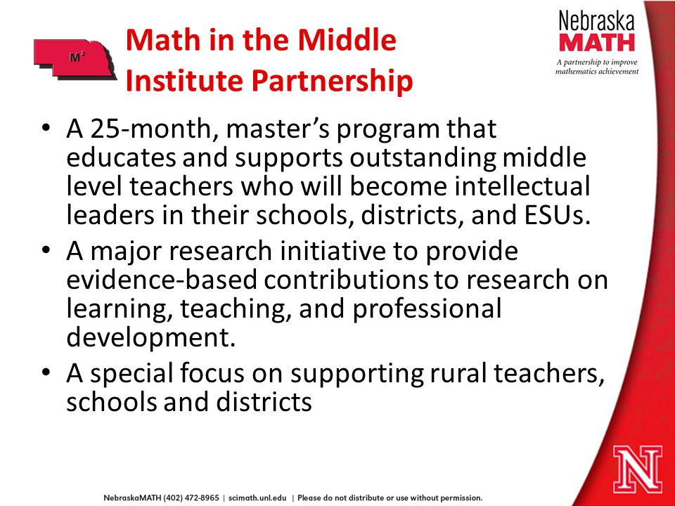 Math in the Middle Institute Partnership A 25-month, masters program that educates and supports outstanding middle level teachers who will become intellectual leaders in their schools, districts, and ESUs.