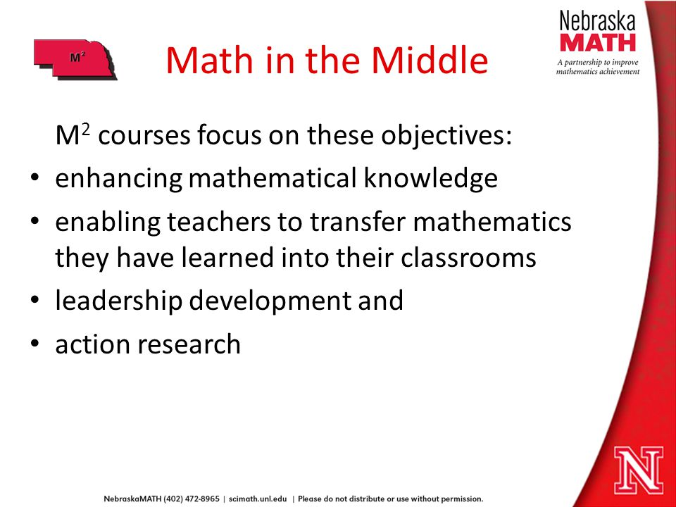 Math in the Middle M 2 courses focus on these objectives: enhancing mathematical knowledge enabling teachers to transfer mathematics they have learned into their classrooms leadership development and action research