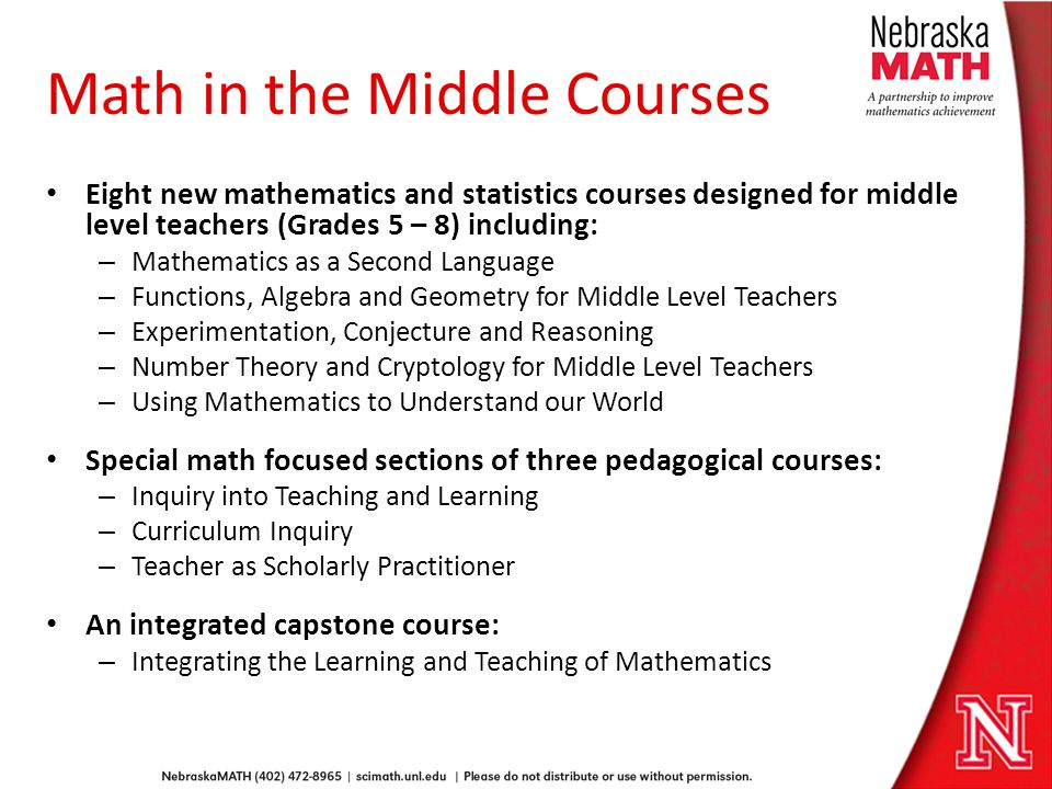 Math in the Middle Courses Eight new mathematics and statistics courses designed for middle level teachers (Grades 5 – 8) including: – Mathematics as a Second Language – Functions, Algebra and Geometry for Middle Level Teachers – Experimentation, Conjecture and Reasoning – Number Theory and Cryptology for Middle Level Teachers – Using Mathematics to Understand our World Special math focused sections of three pedagogical courses: – Inquiry into Teaching and Learning – Curriculum Inquiry – Teacher as Scholarly Practitioner An integrated capstone course: – Integrating the Learning and Teaching of Mathematics