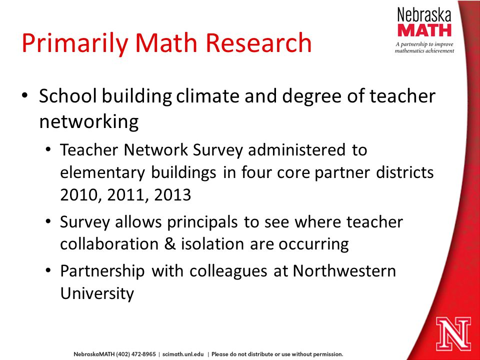 Primarily Math Research School building climate and degree of teacher networking Teacher Network Survey administered to elementary buildings in four core partner districts 2010, 2011, 2013 Survey allows principals to see where teacher collaboration & isolation are occurring Partnership with colleagues at Northwestern University