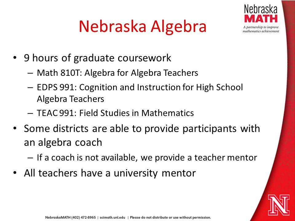 Nebraska Algebra 9 hours of graduate coursework – Math 810T: Algebra for Algebra Teachers – EDPS 991: Cognition and Instruction for High School Algebra Teachers – TEAC 991: Field Studies in Mathematics Some districts are able to provide participants with an algebra coach – If a coach is not available, we provide a teacher mentor All teachers have a university mentor