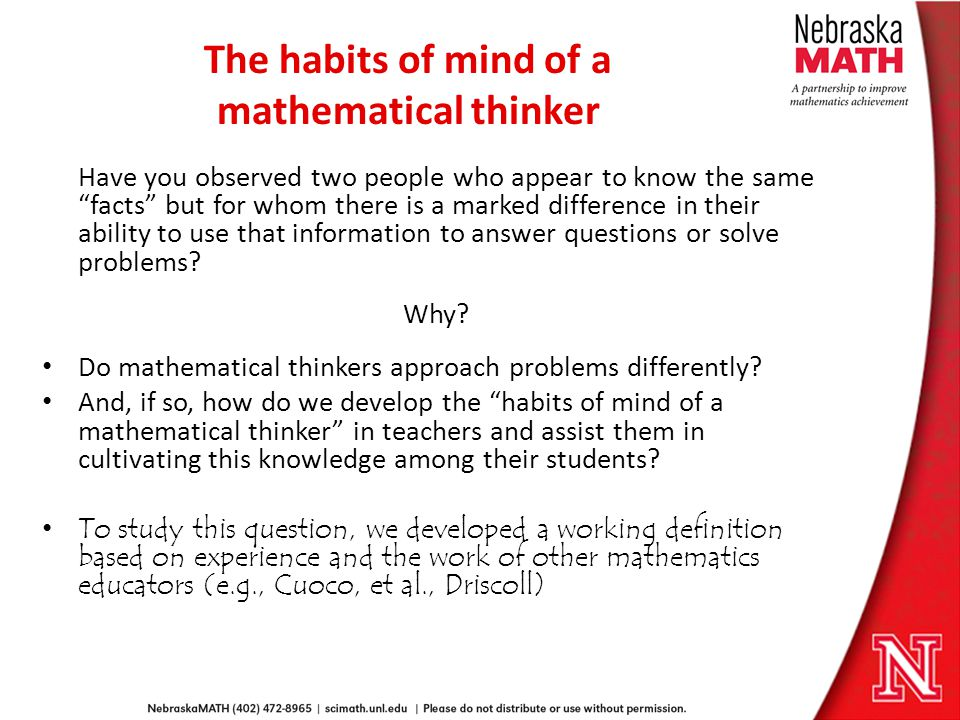 The habits of mind of a mathematical thinker Have you observed two people who appear to know the same facts but for whom there is a marked difference in their ability to use that information to answer questions or solve problems.