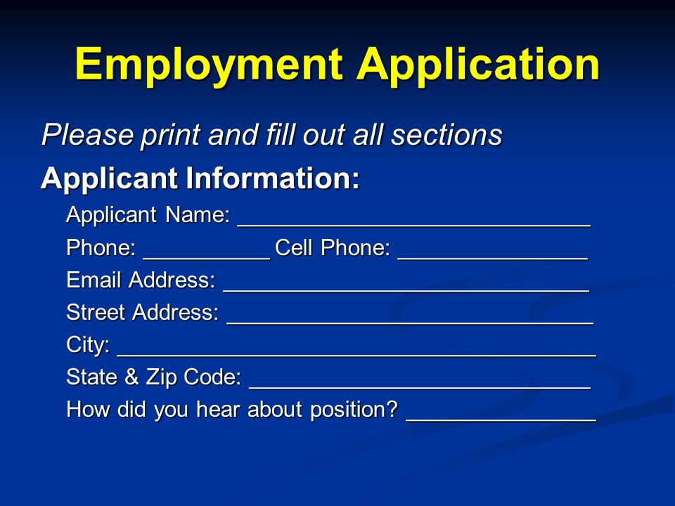 Please print and fill out all sections Applicant Information: Applicant Name: ____________________________ Phone: __________ Cell Phone: _______________ Email Address: _____________________________ Street Address: _____________________________ City: ______________________________________ State & Zip Code: ___________________________ How did you hear about position.