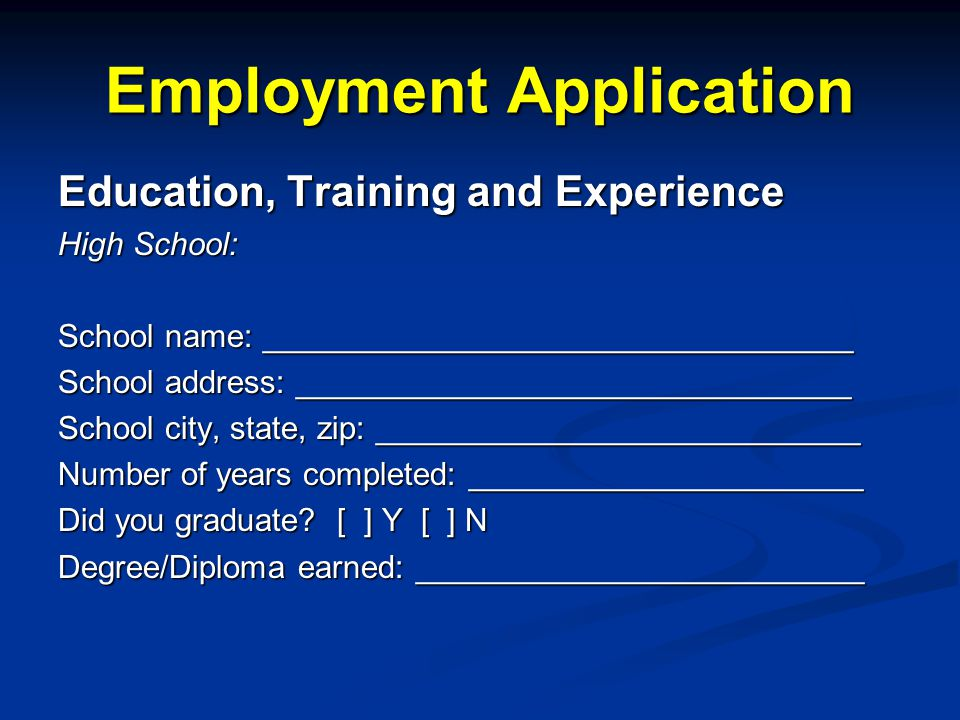 Employment Application Education, Training and Experience High School: School name: _________________________________ School address: _______________________________ School city, state, zip: ___________________________ Number of years completed: ______________________ Did you graduate.
