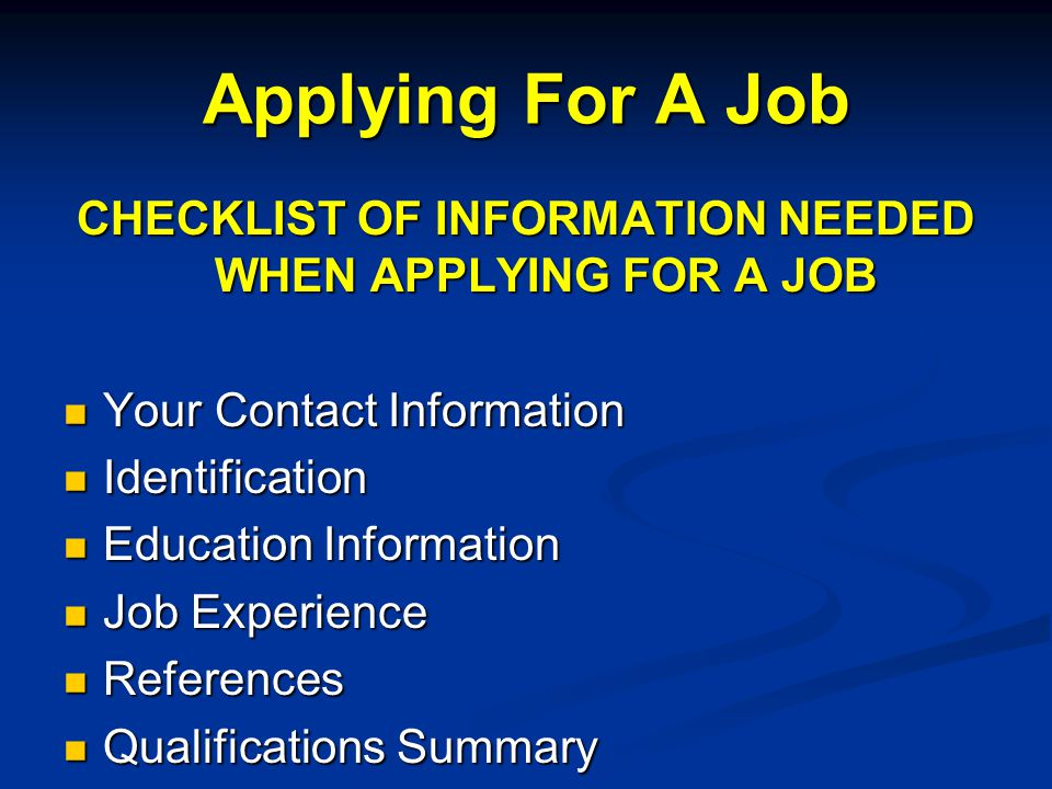 CHECKLIST OF INFORMATION NEEDED WHEN APPLYING FOR A JOB Your Contact Information Your Contact Information Identification Identification Education Information Education Information Job Experience Job Experience References References Qualifications Summary Qualifications Summary